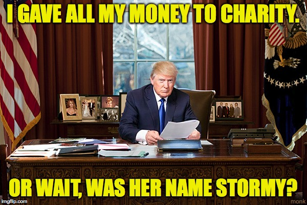 I GAVE ALL MY MONEY TO CHARITY. OR WAIT, WAS HER NAME STORMY? | made w/ Imgflip meme maker