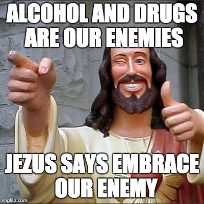 Buddy Christ | ALCOHOL AND DRUGS ARE OUR ENEMIES JEZUS SAYS EMBRACE  OUR ENEMY | image tagged in memes,buddy christ | made w/ Imgflip meme maker