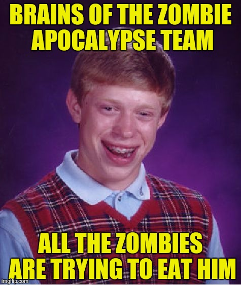 Being smart has it's downfalls... | BRAINS OF THE ZOMBIE APOCALYPSE TEAM ALL THE ZOMBIES ARE TRYING TO EAT HIM | image tagged in memes,bad luck brian,zombie apocalypse,brains,powermetalhead,brain | made w/ Imgflip meme maker