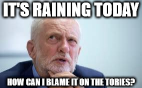 Blame Corbyn | IT'S RAINING TODAY HOW CAN I BLAME IT ON THE TORIES? | image tagged in corbyn eww,corbyn policies,economic stratergy,hate,momentum,mcdonnell party of hate | made w/ Imgflip meme maker