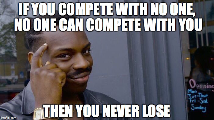 Roll Safe Think About It Meme | IF YOU COMPETE WITH NO ONE, NO ONE CAN COMPETE WITH YOU THEN YOU NEVER LOSE | image tagged in memes,roll safe think about it,competition,words of wisdom | made w/ Imgflip meme maker