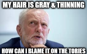#blameCorbyn | MY HAIR IS GRAY & THINNING HOW CAN I BLAME IT ON THE TORIES | image tagged in corbyn eww,corbyn policies,economic stratergy,hate,momentum,mcdonnell party of hate | made w/ Imgflip meme maker