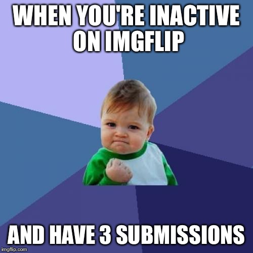 Success Kid | WHEN YOU'RE INACTIVE ON IMGFLIP AND HAVE 3 SUBMISSIONS | image tagged in memes,success kid,3 submissions,imgflip,victory | made w/ Imgflip meme maker