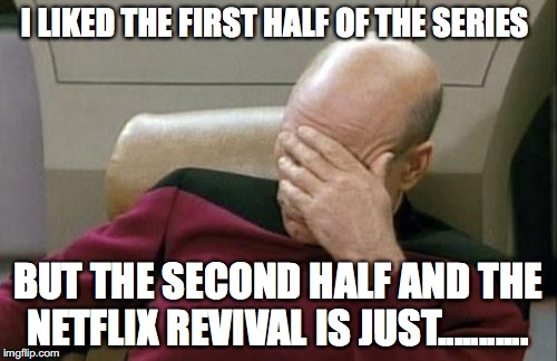 Captain Picard Facepalm Meme | I LIKED THE FIRST HALF OF THE SERIES BUT THE SECOND HALF AND THE NETFLIX REVIVAL IS JUST........... | image tagged in memes,captain picard facepalm | made w/ Imgflip meme maker
