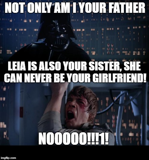 Bad just got worse | NOT ONLY AM I YOUR FATHER NOOOOO!!!1! LEIA IS ALSO YOUR SISTER, SHE CAN NEVER BE YOUR GIRLFRIEND! | image tagged in memes,star wars no | made w/ Imgflip meme maker