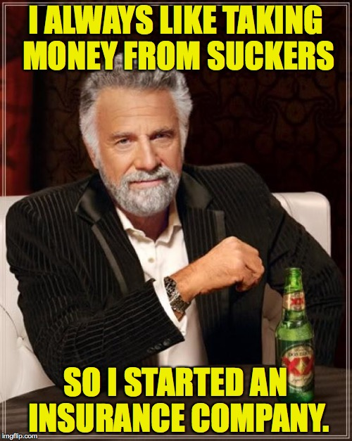 The Most Interesting Man In The World Meme | I ALWAYS LIKE TAKING MONEY FROM SUCKERS SO I STARTED AN INSURANCE COMPANY. | image tagged in memes,the most interesting man in the world | made w/ Imgflip meme maker