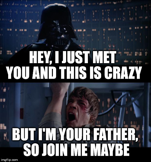 Star Wars No Meme | HEY, I JUST MET YOU AND THIS IS CRAZY BUT I'M YOUR FATHER, SO JOIN ME MAYBE | image tagged in memes,star wars no | made w/ Imgflip meme maker