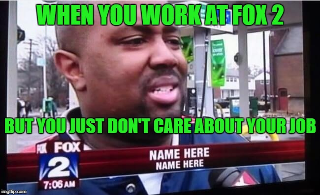 I'm glad that Mr. NAME HERE gave us his opinion. | WHEN YOU WORK AT FOX 2 BUT YOU JUST DON'T CARE ABOUT YOUR JOB | image tagged in name name,news,television | made w/ Imgflip meme maker