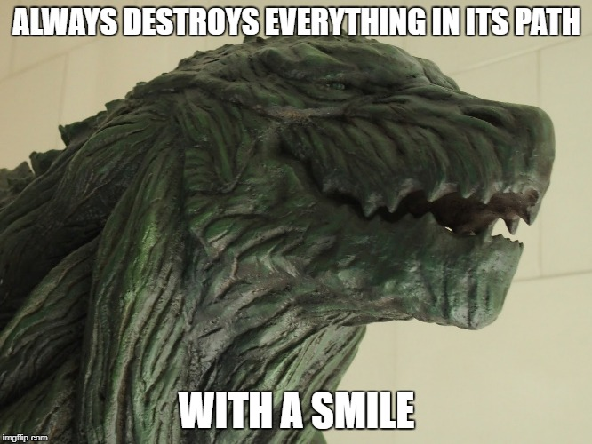 be positive like Godzilla | ALWAYS DESTROYS EVERYTHING IN ITS PATH WITH A SMILE | image tagged in be happy,godzilla,smile,memes | made w/ Imgflip meme maker