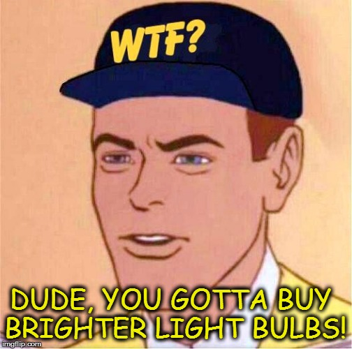 DUDE, YOU GOTTA BUY BRIGHTER LIGHT BULBS! | made w/ Imgflip meme maker