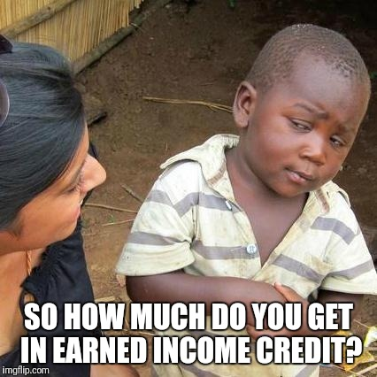 Third World Skeptical Kid Meme | SO HOW MUCH DO YOU GET IN EARNED INCOME CREDIT? | image tagged in memes,third world skeptical kid | made w/ Imgflip meme maker