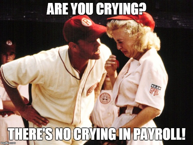 ARE YOU CRYING? THERE'S NO CRYING IN PAYROLL! | image tagged in no crying in baseball | made w/ Imgflip meme maker