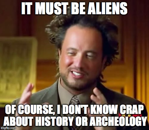 Ancient Aliens Meme | IT MUST BE ALIENS OF COURSE, I DON'T KNOW CRAP ABOUT HISTORY OR ARCHEOLOGY | image tagged in memes,ancient aliens | made w/ Imgflip meme maker