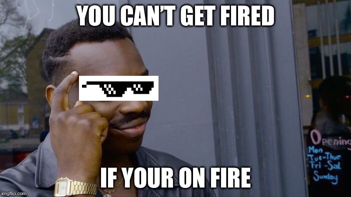 Roll Safe Think About It Meme | YOU CAN'T GET FIRED IF YOUR ON FIRE | image tagged in memes,roll safe think about it | made w/ Imgflip meme maker