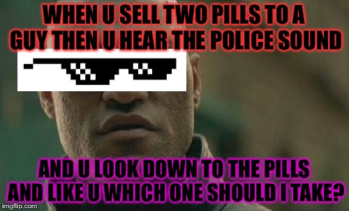 Matrix Morpheus Meme | WHEN U SELL TWO PILLS TO A GUY THEN U HEAR THE POLICE SOUND AND U LOOK DOWN TO THE PILLS AND LIKE U WHICH ONE SHOULD I TAKE? | image tagged in memes,matrix morpheus | made w/ Imgflip meme maker