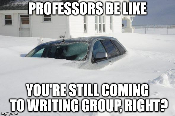 nothing stops writing group | PROFESSORS BE LIKE YOU'RE STILL COMING TO WRITING GROUP, RIGHT? | image tagged in snow storm large,writing,writing group,snow,professors,car | made w/ Imgflip meme maker