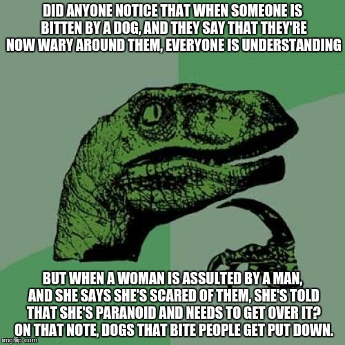 Found this on Tumblr, thought I would share. Not mine, BTW | DID ANYONE NOTICE THAT WHEN SOMEONE IS BITTEN BY A DOG, AND THEY SAY THAT THEY'RE NOW WARY AROUND THEM, EVERYONE IS UNDERSTANDING BUT WHEN A | image tagged in memes,philosoraptor | made w/ Imgflip meme maker