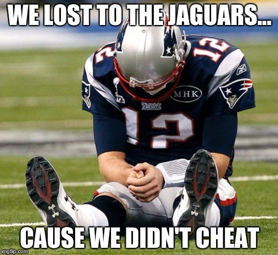 tom Brady sad | WE LOST TO THE JAGUARS... CAUSE WE DIDN'T CHEAT | image tagged in tom brady sad | made w/ Imgflip meme maker