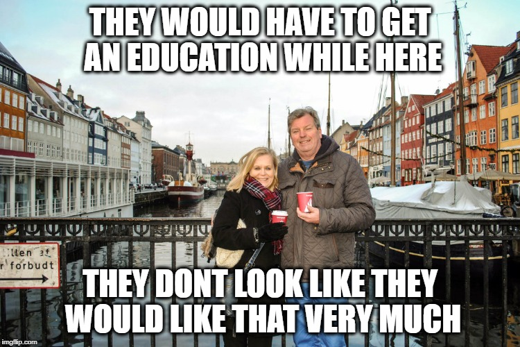 They have healthcare and college | THEY WOULD HAVE TO GET AN EDUCATION WHILE HERE THEY DONT LOOK LIKE THEY WOULD LIKE THAT VERY MUCH | image tagged in they have healthcare and college | made w/ Imgflip meme maker