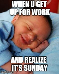 sleeping baby laughing | WHEN U GET UP FOR WORK AND REALIZE IT'S SUNDAY | image tagged in sleeping baby laughing | made w/ Imgflip meme maker