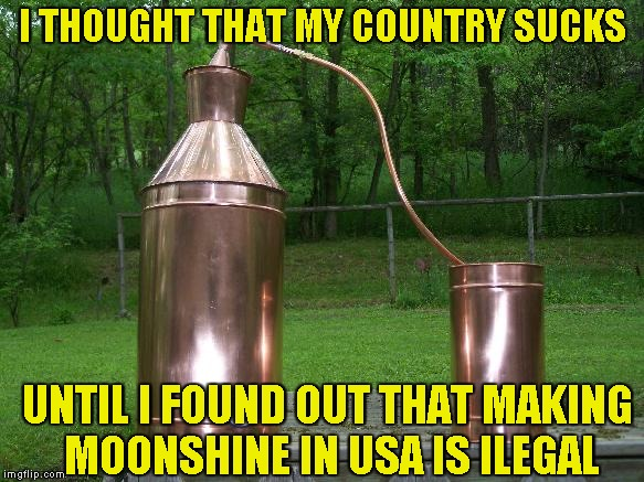 Why is it illegal,though? | I THOUGHT THAT MY COUNTRY SUCKS UNTIL I FOUND OUT THAT MAKING MOONSHINE IN USA IS ILEGAL | image tagged in memes,country,moonshine,usa,illegal,powermetalhead | made w/ Imgflip meme maker