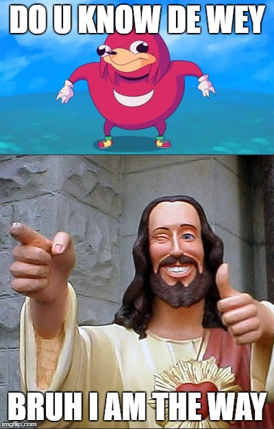 Jesus Is The Way | DO U KNOW DE WEY BRUH I AM THE WAY | image tagged in do you know the way,jesus,memes,funny,i tried | made w/ Imgflip meme maker