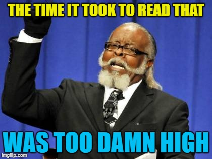 Too Damn High Meme | THE TIME IT TOOK TO READ THAT WAS TOO DAMN HIGH | image tagged in memes,too damn high | made w/ Imgflip meme maker