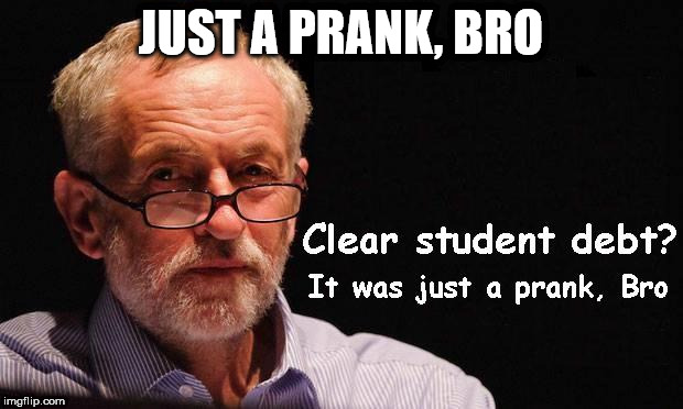 corbyn - just a prank bro | JUST A PRANK, BRO | image tagged in corbyn eww,corbyn policies,economic stratergy,hate,momentum,mcdonnell party of hate | made w/ Imgflip meme maker