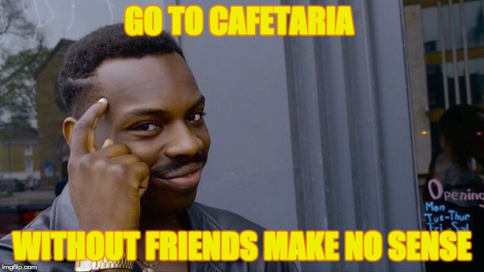 Roll Safe Think About It Meme | GO TO CAFETARIA WITHOUT FRIENDS MAKE NO SENSE | image tagged in memes,roll safe think about it | made w/ Imgflip meme maker