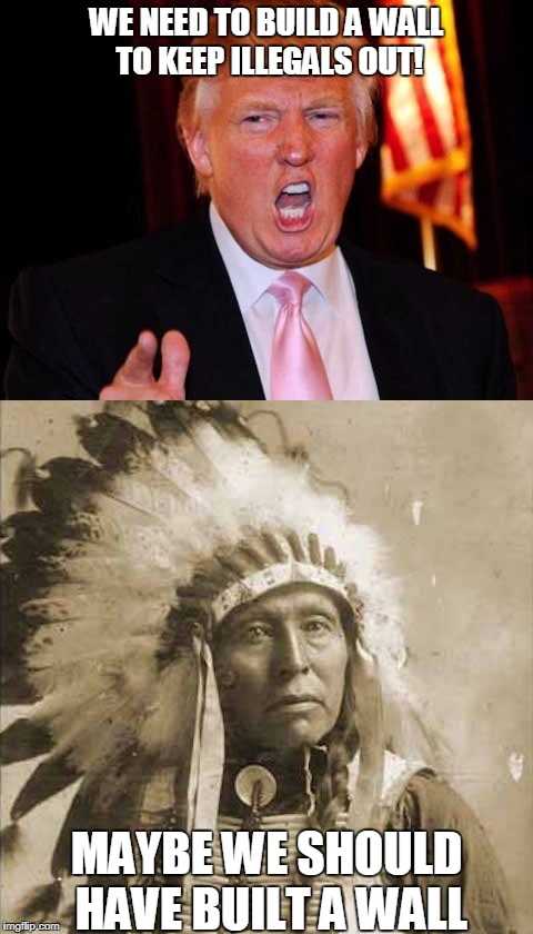Donald Trump and Native American | WE NEED TO BUILD A WALL TO KEEP ILLEGALS OUT! MAYBE WE SHOULD HAVE BUILT A WALL | image tagged in donald trump and native american | made w/ Imgflip meme maker