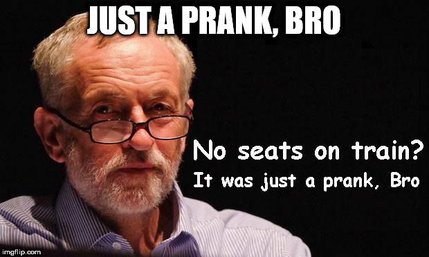 Corbyn - Just a prank, Bro | JUST A PRANK, BRO | image tagged in corbyn eww,corbyn policies,economic stratergy,hate,momentum,mcdonnell party of hate | made w/ Imgflip meme maker