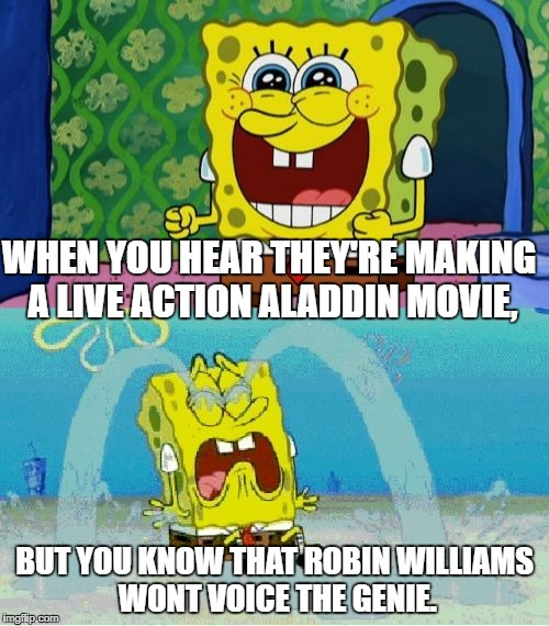 spongebob happy and sad | WHEN YOU HEAR THEY'RE MAKING A LIVE ACTION ALADDIN MOVIE, BUT YOU KNOW THAT ROBIN WILLIAMS WONT VOICE THE GENIE. | image tagged in spongebob happy and sad | made w/ Imgflip meme maker