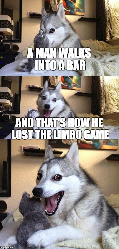 Bad Pun Dog Meme | A MAN WALKS INTO A BAR AND THAT'S HOW HE LOST THE LIMBO GAME | image tagged in memes,bad pun dog | made w/ Imgflip meme maker