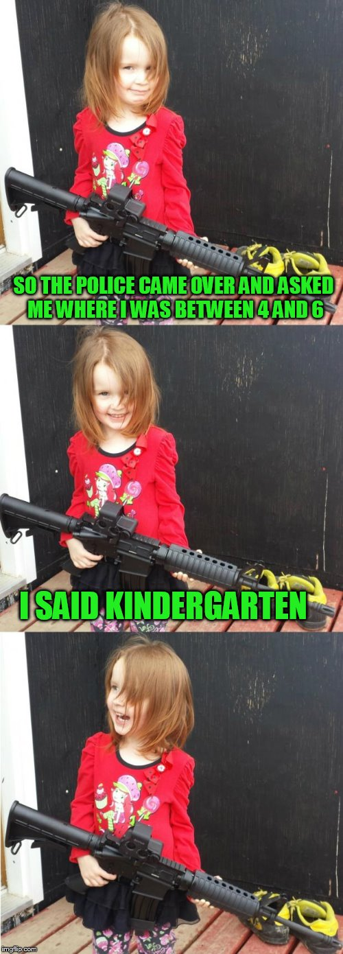 Keep finding gems in the user section of templates! | SO THE POLICE CAME OVER AND ASKED ME WHERE I WAS BETWEEN 4 AND 6 I SAID KINDERGARTEN | image tagged in girl with gun | made w/ Imgflip meme maker