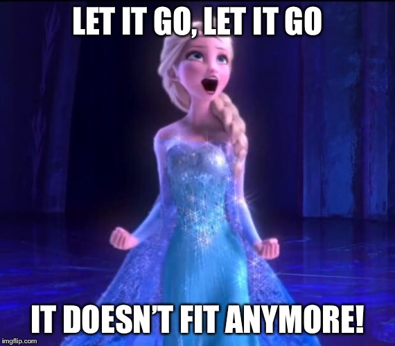 ELSA | LET IT GO, LET IT GO IT DOESN'T FIT ANYMORE! | image tagged in elsa | made w/ Imgflip meme maker