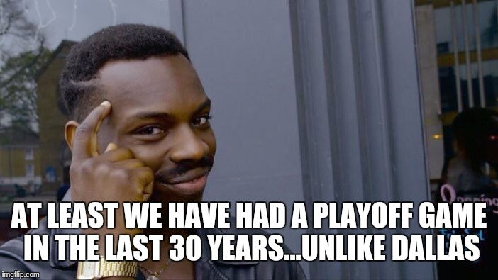 Roll Safe Think About It Meme | AT LEAST WE HAVE HAD A PLAYOFF GAME IN THE LAST 30 YEARS...UNLIKE DALLAS | image tagged in memes,roll safe think about it | made w/ Imgflip meme maker