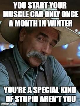 Sam Elliot | YOU START YOUR MUSCLE CAR ONLY ONCE A MONTH IN WINTER YOU'RE A SPECIAL KIND OF STUPID AREN'T YOU | image tagged in sam elliot | made w/ Imgflip meme maker