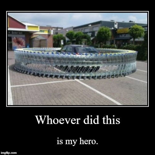 Best prank | Whoever did this | is my hero. | image tagged in funny,demotivationals,car,shopping cart,parking lot,pranks | made w/ Imgflip demotivational maker