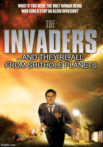 The Invaders | ...AND THEY'RE ALL FROM SHITHOLE PLANETS | image tagged in the invaders,illegal immigration,shithole,memes | made w/ Imgflip meme maker