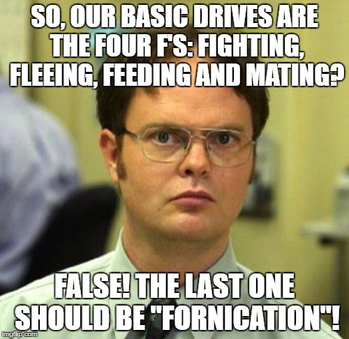 "And if your first thought was the same as mine, then shame on you!  |  SO, OUR BASIC DRIVES ARE THE FOUR F'S: FIGHTING, FLEEING, FEEDING AND MATING? FALSE! THE LAST ONE SHOULD BE ""FORNICATION""! 
