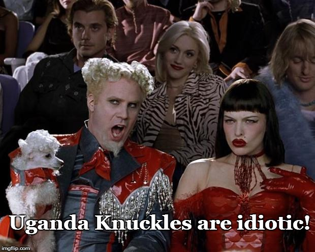 Just the Truth! | Uganda Knuckles are idiotic! | image tagged in mugato,funny | made w/ Imgflip meme maker