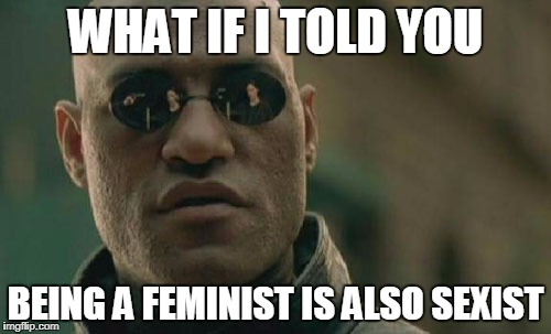 Matrix Morpheus Meme | WHAT IF I TOLD YOU BEING A FEMINIST IS ALSO SEXIST | image tagged in memes,matrix morpheus | made w/ Imgflip meme maker