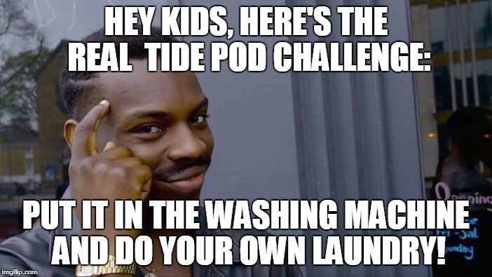 Roll Safe Think About It Meme | HEY KIDS, HERE'S THE REAL  TIDE POD CHALLENGE: PUT IT IN THE WASHING MACHINE AND DO YOUR OWN LAUNDRY! | image tagged in memes,roll safe think about it | made w/ Imgflip meme maker