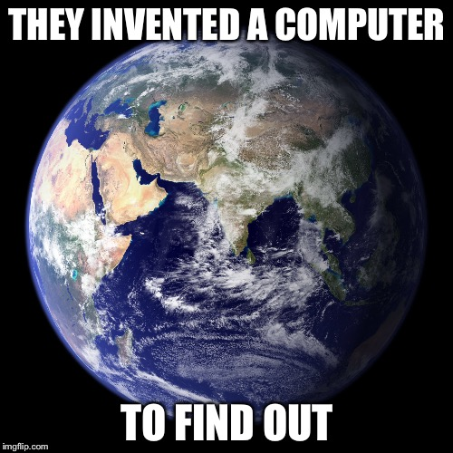 THEY INVENTED A COMPUTER TO FIND OUT | made w/ Imgflip meme maker