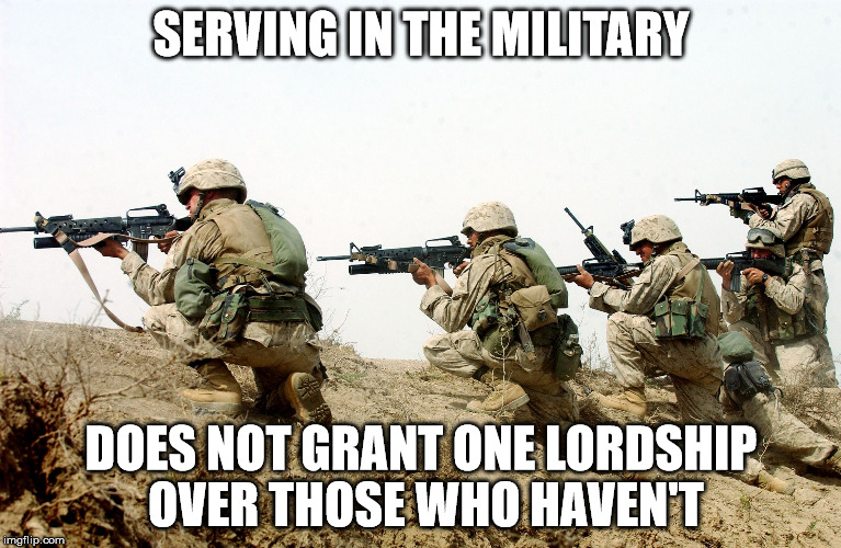 I don't care what country you are from. | SERVING IN THE MILITARY DOES NOT GRANT ONE LORDSHIP OVER THOSE WHO HAVEN'T | image tagged in soldiers,unhealthy narcissism | made w/ Imgflip meme maker