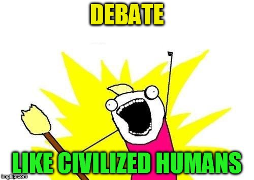 X All The Y Meme | DEBATE LIKE CIVILIZED HUMANS | image tagged in memes,x all the y | made w/ Imgflip meme maker