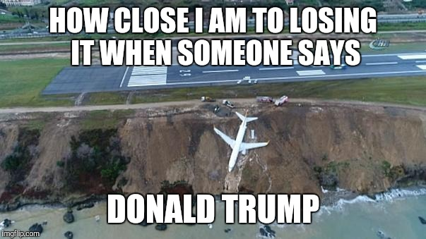 That was close | HOW CLOSE I AM TO LOSING IT WHEN SOMEONE SAYS DONALD TRUMP | image tagged in plane,2018,trump,donald trump,funny,original | made w/ Imgflip meme maker