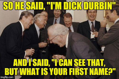 "A Dick by any other name is still a Dick | SO HE SAID, ""I'M DICK DURBIN"" AND I SAID, ""I CAN SEE THAT, BUT WHAT IS YOUR FIRST NAME?"" 