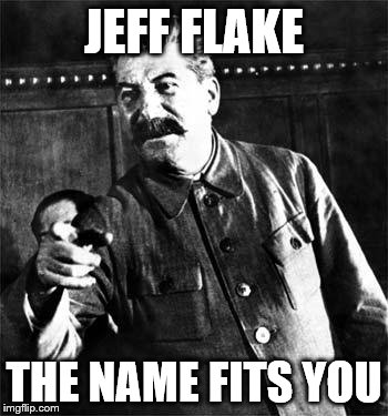 Stalin | JEFF FLAKE THE NAME FITS YOU | image tagged in stalin | made w/ Imgflip meme maker