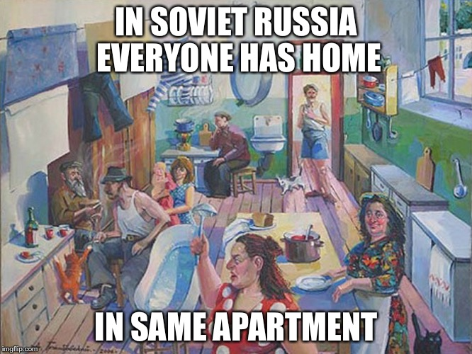 In Soviet Russia | IN SOVIET RUSSIA EVERYONE HAS HOME IN SAME APARTMENT | image tagged in soviet apartment,memes | made w/ Imgflip meme maker